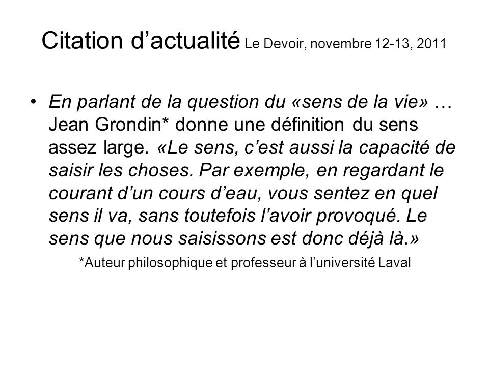 Citation dactualité Le Devoir, novembre 12-13, 2011 En parlant de la question du «sens de la vie» … Jean Grondin* donne une définition du sens assez l