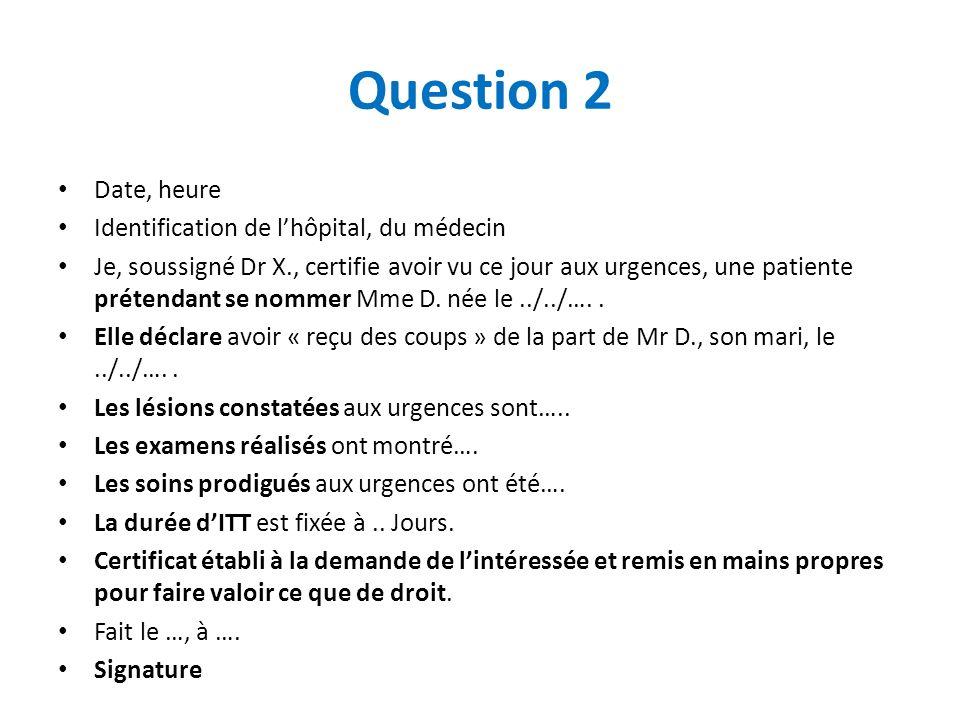 Question 2 Date, heure Identification de lhôpital, du médecin Je, soussigné Dr X., certifie avoir vu ce jour aux urgences, une patiente prétendant se