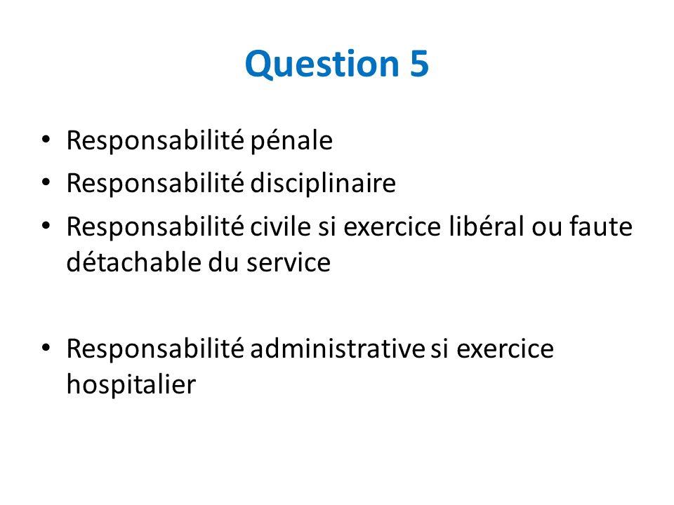 Question 5 Responsabilité pénale Responsabilité disciplinaire Responsabilité civile si exercice libéral ou faute détachable du service Responsabilité