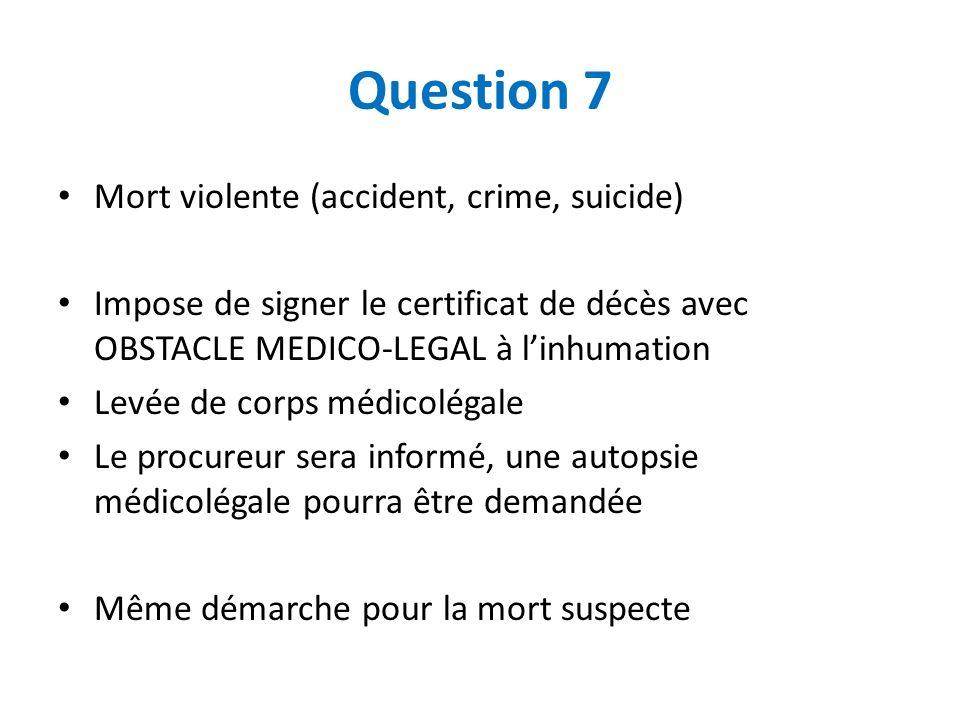 Question 7 Mort violente (accident, crime, suicide) Impose de signer le certificat de décès avec OBSTACLE MEDICO-LEGAL à linhumation Levée de corps mé