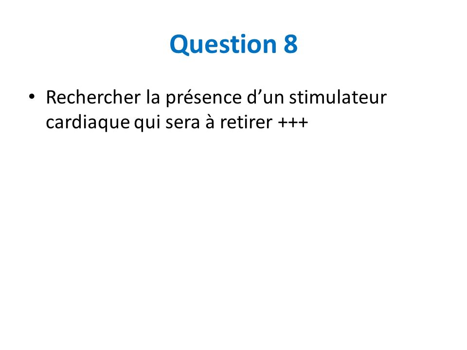 Question 8 Rechercher la présence dun stimulateur cardiaque qui sera à retirer +++