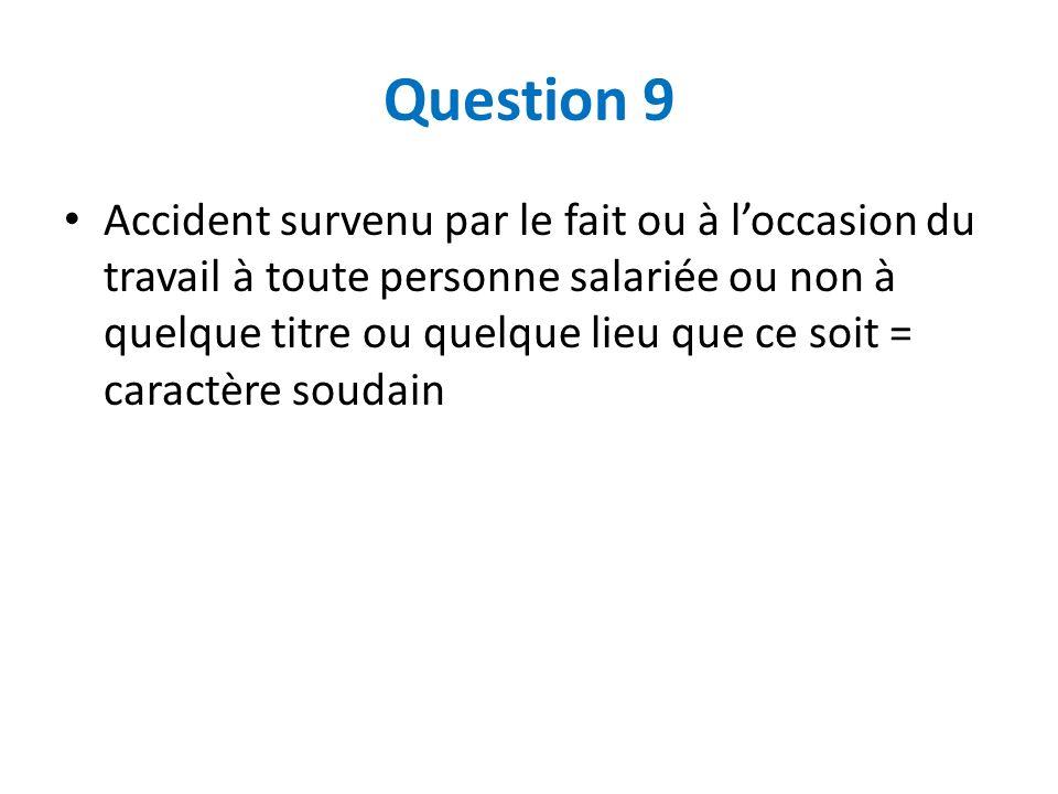 Question 9 Accident survenu par le fait ou à loccasion du travail à toute personne salariée ou non à quelque titre ou quelque lieu que ce soit = carac