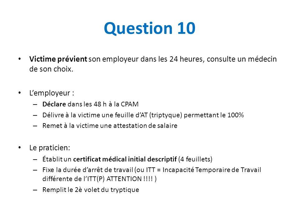 Question 10 Victime prévient son employeur dans les 24 heures, consulte un médecin de son choix. Lemployeur : – Déclare dans les 48 h à la CPAM – Déli