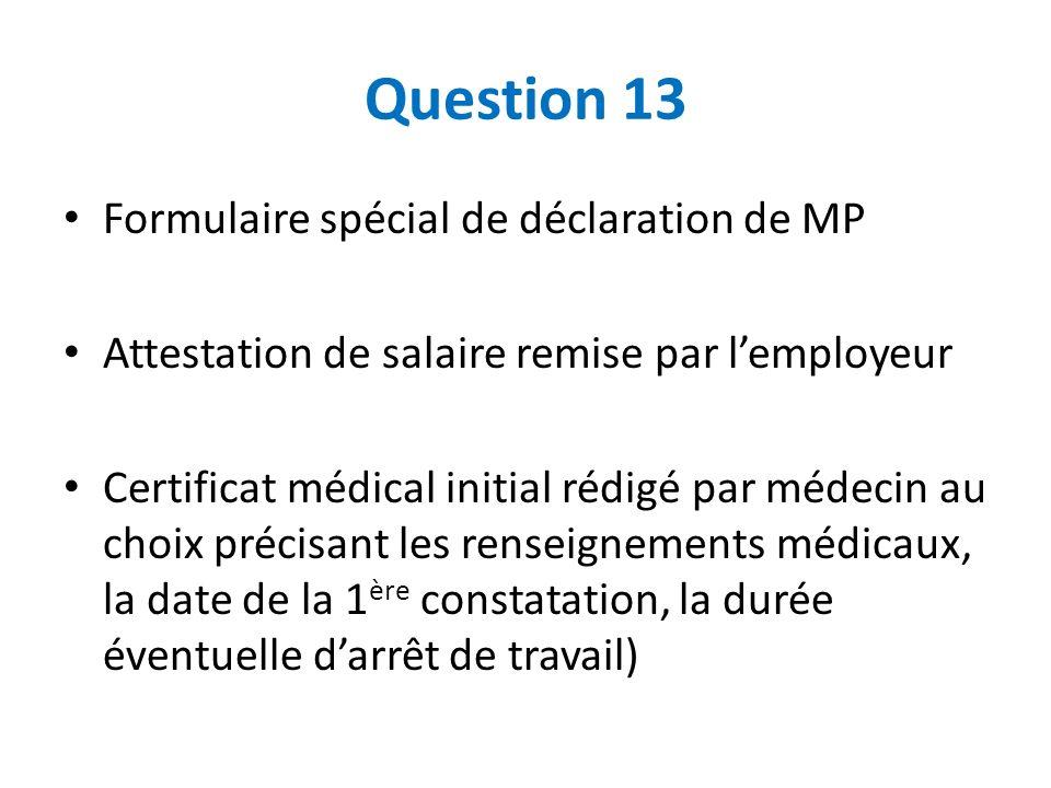 Question 13 Formulaire spécial de déclaration de MP Attestation de salaire remise par lemployeur Certificat médical initial rédigé par médecin au choi