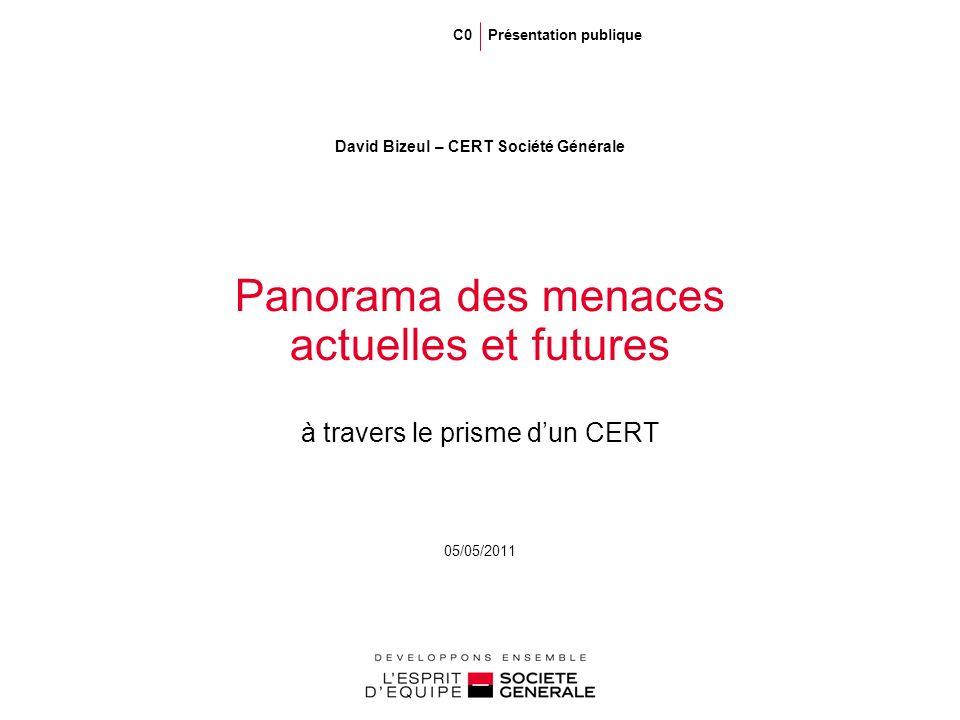 05/05/2011 Panorama des menaces actuelles et futures à travers le prisme dun CERT David Bizeul – CERT Société Générale C0 Présentation publique