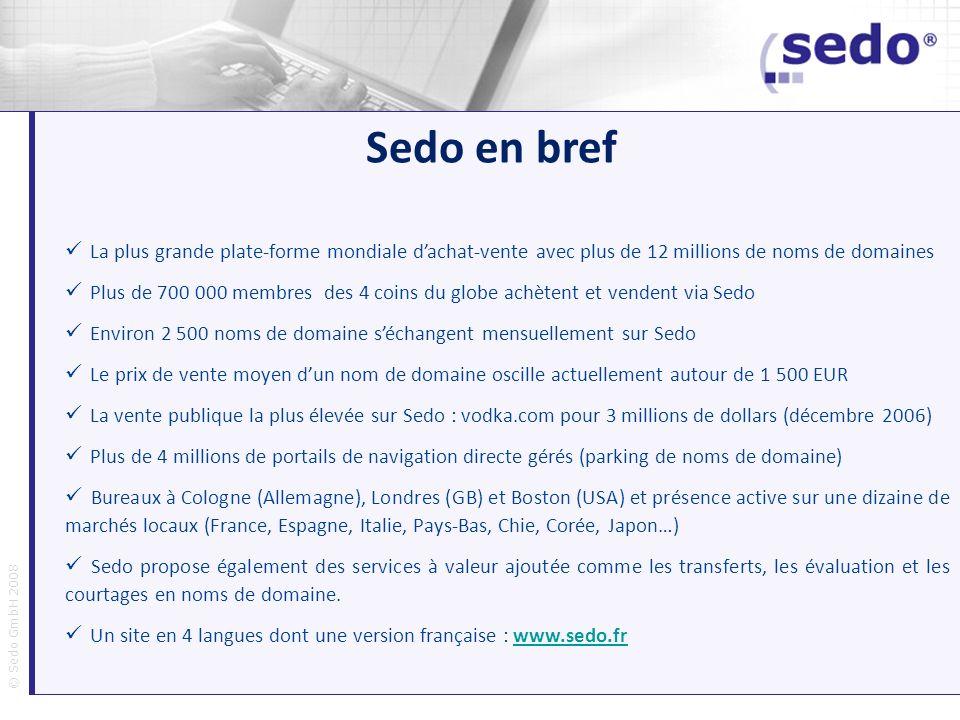 © Sedo GmbH 2008 Sedo en bref La plus grande plate-forme mondiale dachat-vente avec plus de 12 millions de noms de domaines Plus de 700 000 membres de