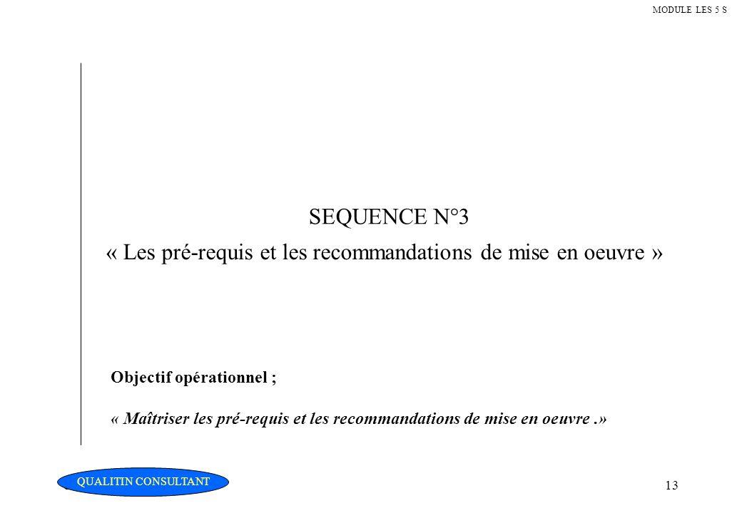 Christian Fouché Consultant13 MODULE LES 5 S SEQUENCE N°3 « Les pré-requis et les recommandations de mise en oeuvre » Objectif opérationnel ; « Maîtri