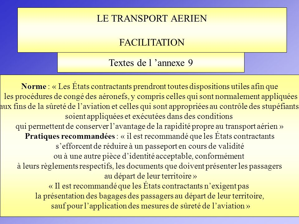 LE TRANSPORT AERIEN FACILITATION Norme Norme : « Les États contractants prendront toutes dispositions utiles afin que les procédures de congé des aéro