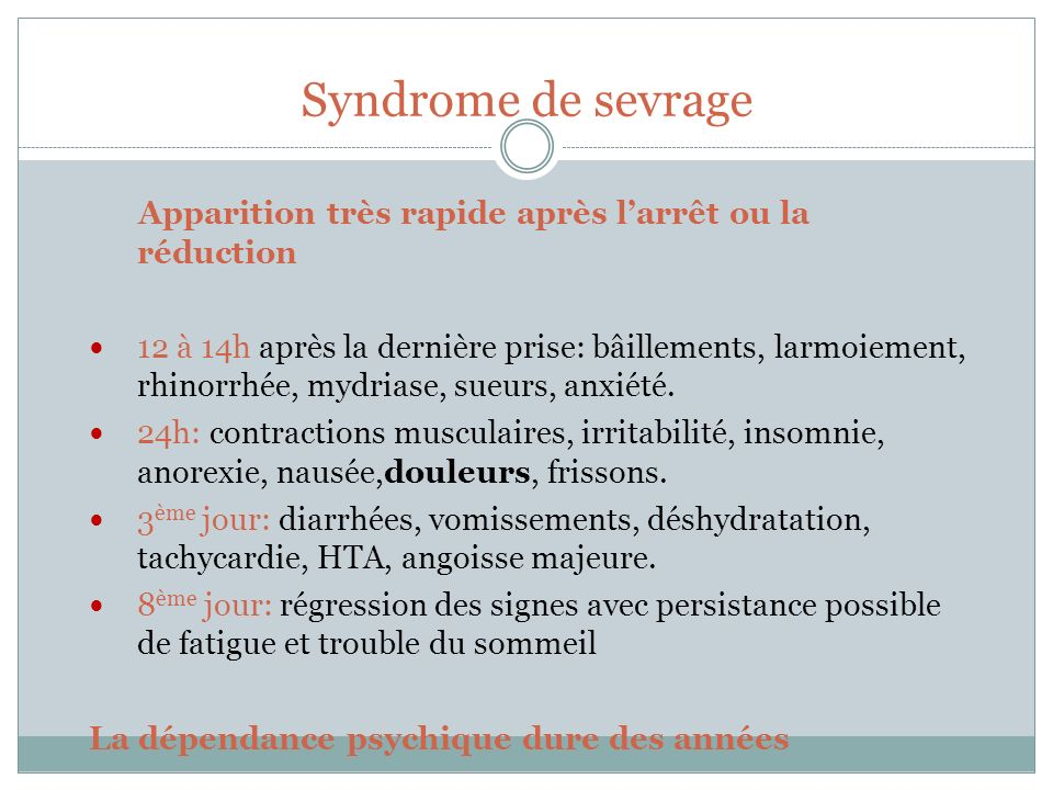 Syndrome de sevrage Apparition très rapide après larrêt ou la réduction 12 à 14h après la dernière prise: bâillements, larmoiement, rhinorrhée, mydria