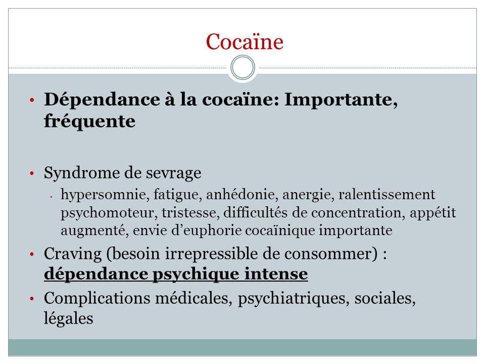 Cocaïne Dépendance à la cocaïne: Importante, fréquente Syndrome de sevrage hypersomnie, fatigue, anhédonie, anergie, ralentissement psychomoteur, tris