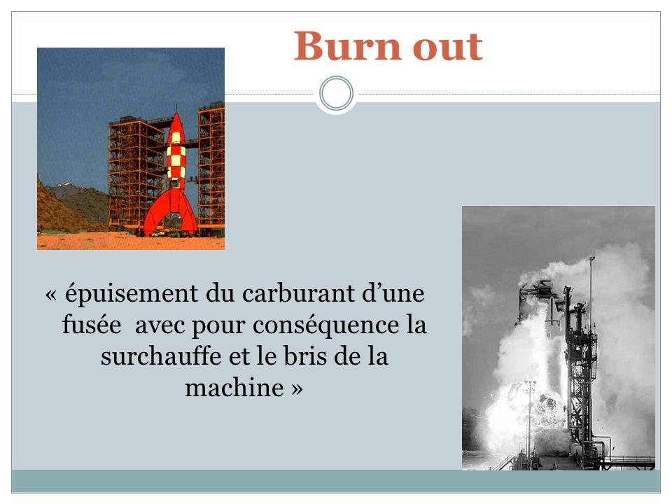 Burn out « épuisement du carburant dune fusée avec pour conséquence la surchauffe et le bris de la machine »