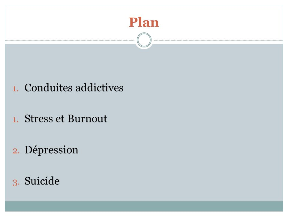 Plan 1. Conduites addictives 1. Stress et Burnout 2. Dépression 3. Suicide