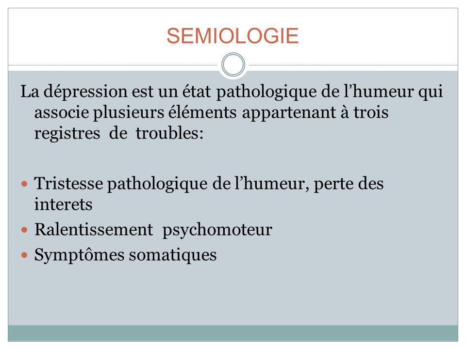 SEMIOLOGIE La dépression est un état pathologique de lhumeur qui associe plusieurs éléments appartenant à trois registres de troubles: Tristesse patho