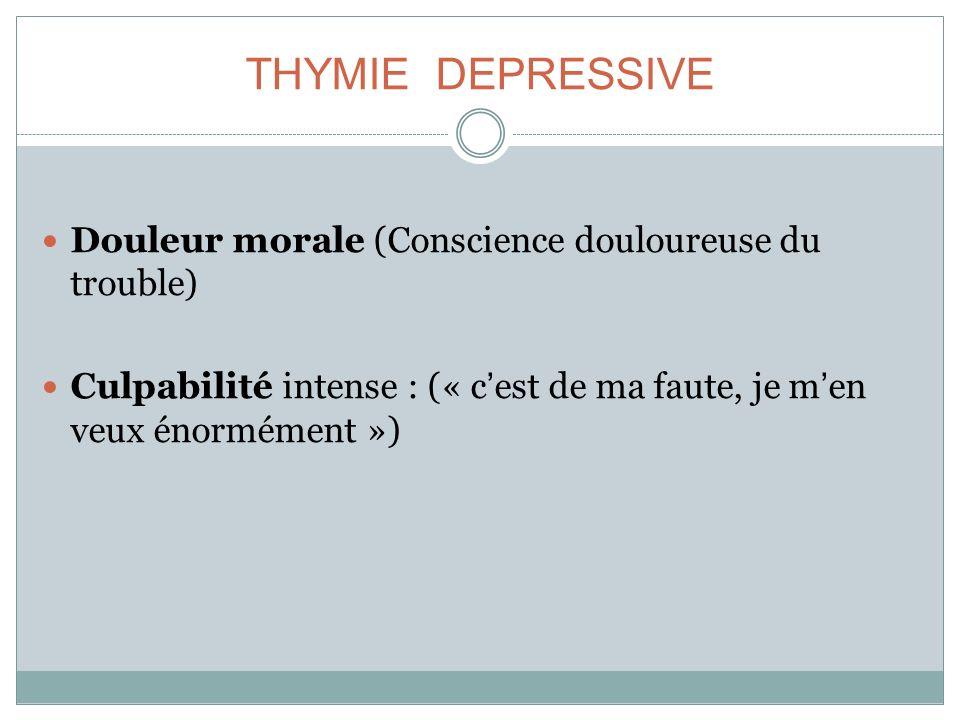 THYMIE DEPRESSIVE Douleur morale (Conscience douloureuse du trouble) Culpabilité intense : (« cest de ma faute, je men veux énormément »)