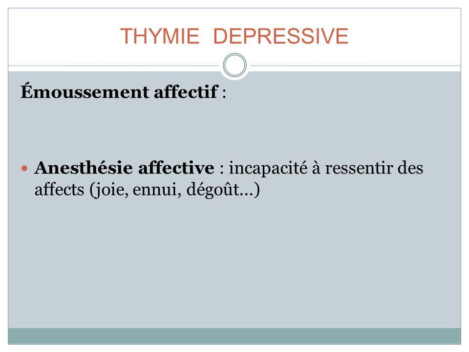 THYMIE DEPRESSIVE Émoussement affectif : Anesthésie affective : incapacité à ressentir des affects (joie, ennui, dégoût...)