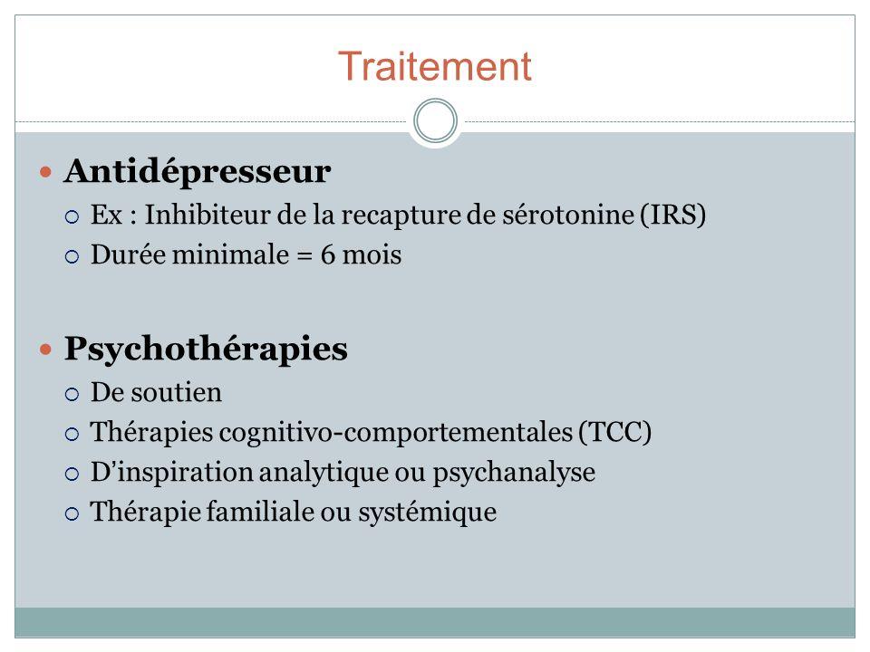 Traitement Antidépresseur Ex : Inhibiteur de la recapture de sérotonine (IRS) Durée minimale = 6 mois Psychothérapies De soutien Thérapies cognitivo-c