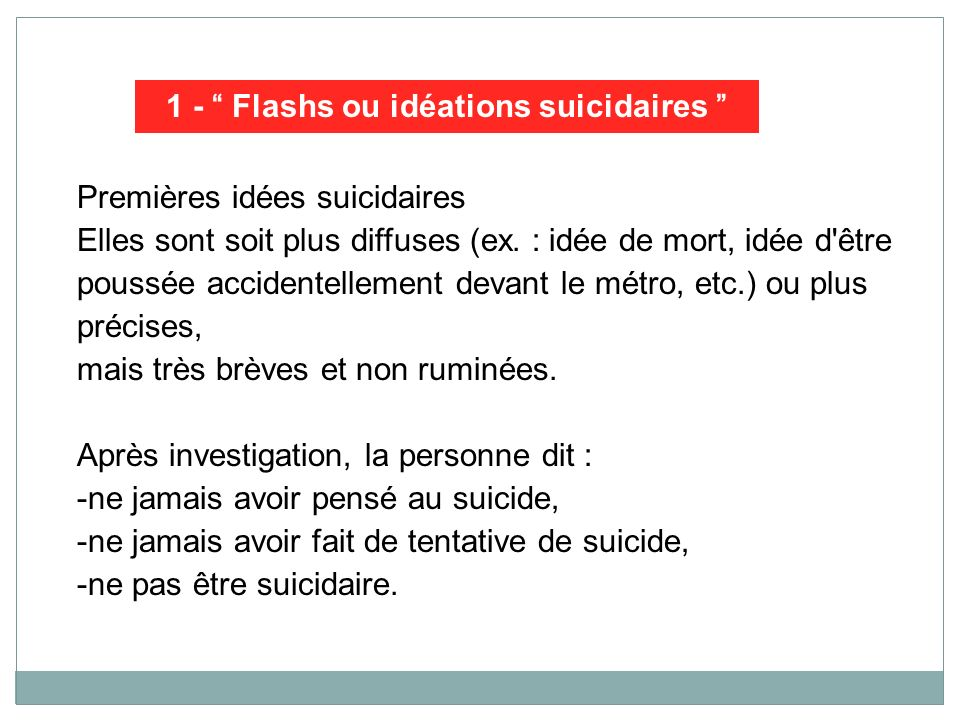 Premières idées suicidaires Elles sont soit plus diffuses (ex. : idée de mort, idée d'être poussée accidentellement devant le métro, etc.) ou plus pré