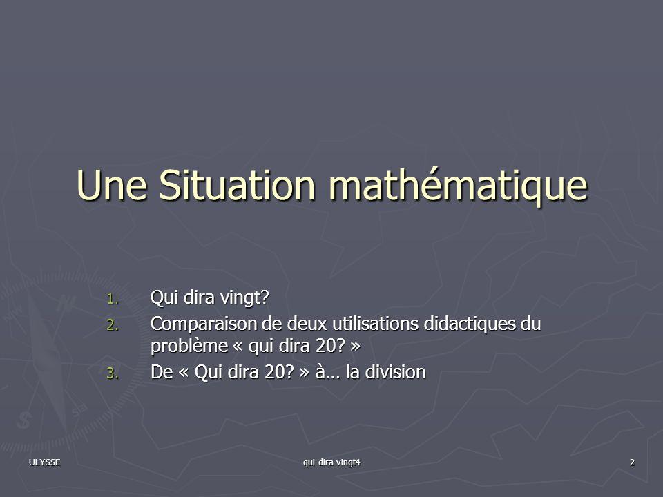 ULYSSE qui dira vingt4 2 Une Situation mathématique 1. Qui dira vingt? 2. Comparaison de deux utilisations didactiques du problème « qui dira 20? » 3.