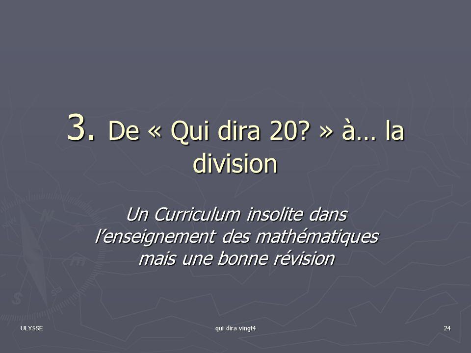 ULYSSE qui dira vingt4 24 3. De « Qui dira 20? » à… la division Un Curriculum insolite dans lenseignement des mathématiques mais une bonne révision