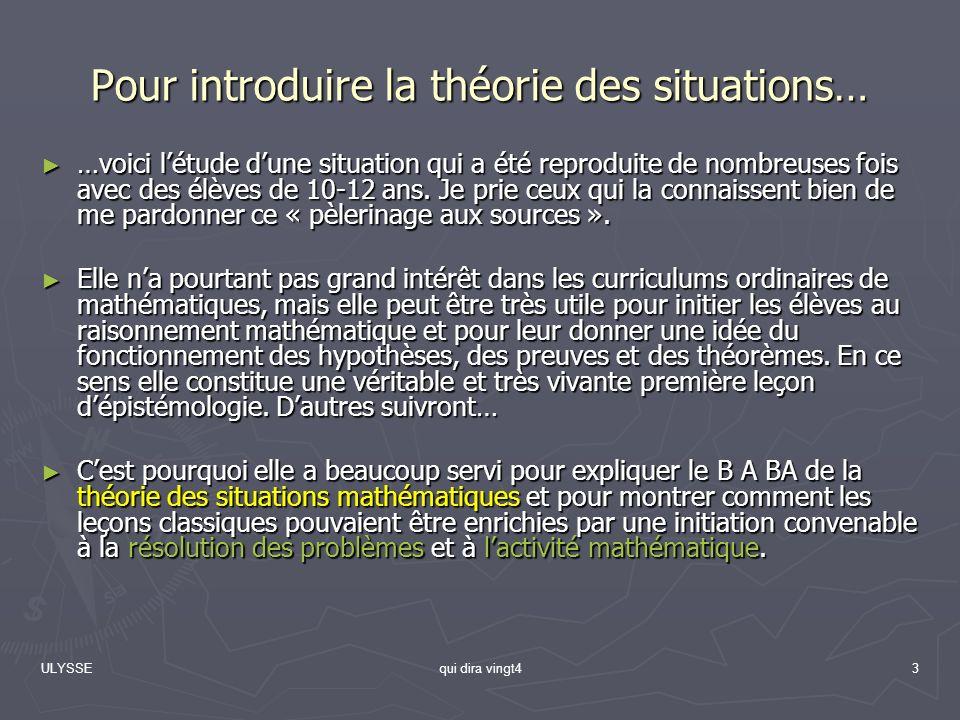 ULYSSEqui dira vingt43 Pour introduire la théorie des situations… …voici létude dune situation qui a été reproduite de nombreuses fois avec des élèves