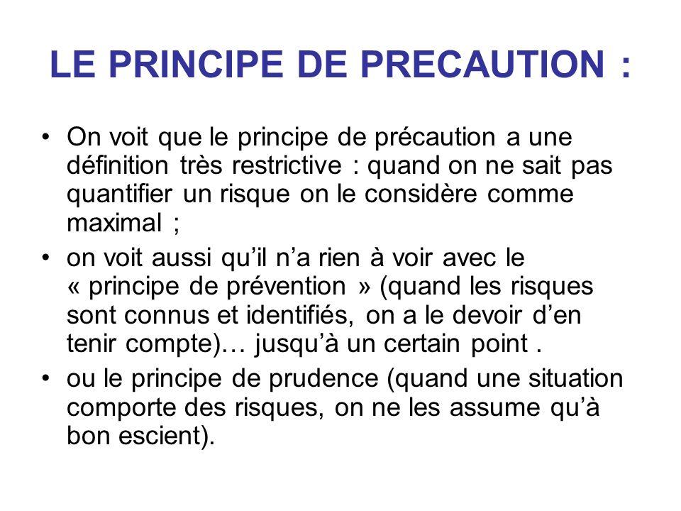 LE PRINCIPE DE PRECAUTION : On voit que le principe de précaution a une définition très restrictive : quand on ne sait pas quantifier un risque on le considère comme maximal ; on voit aussi quil na rien à voir avec le « principe de prévention » (quand les risques sont connus et identifiés, on a le devoir den tenir compte)… jusquà un certain point.