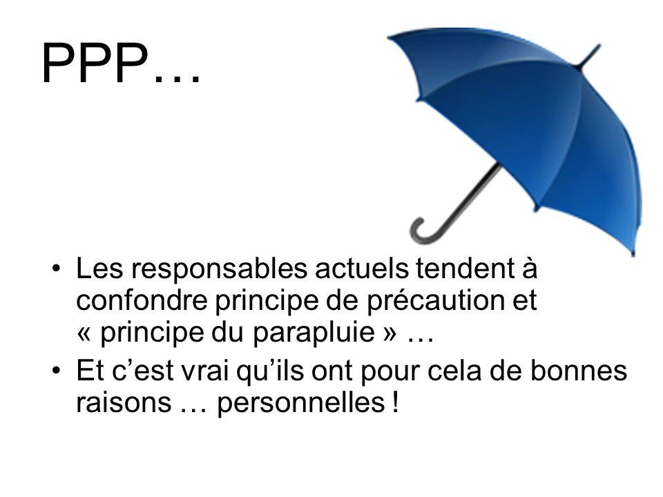 PPP… Les responsables actuels tendent à confondre principe de précaution et « principe du parapluie » … Et cest vrai quils ont pour cela de bonnes raisons … personnelles !