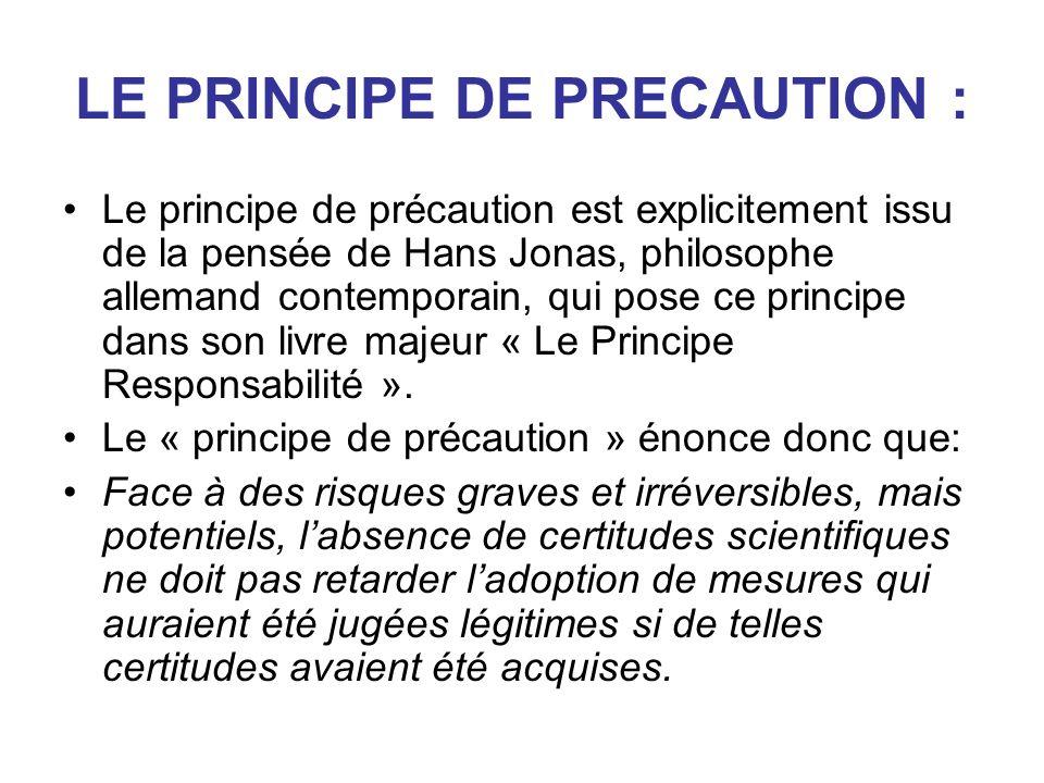 LE PRINCIPE DE PRECAUTION : Le principe de précaution est explicitement issu de la pensée de Hans Jonas, philosophe allemand contemporain, qui pose ce principe dans son livre majeur « Le Principe Responsabilité ».