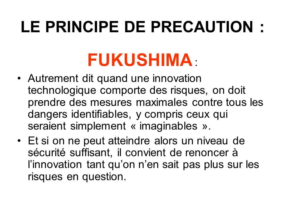 LE PRINCIPE DE PRECAUTION : FUKUSHIMA : Autrement dit quand une innovation technologique comporte des risques, on doit prendre des mesures maximales contre tous les dangers identifiables, y compris ceux qui seraient simplement « imaginables ».