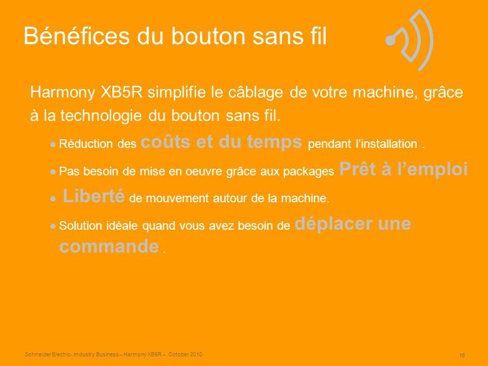 16 Schneider Electric- Industry Business – Harmony XB5R – October 2010 Bénéfices du bouton sans fil Harmony XB5R simplifie le câblage de votre machine