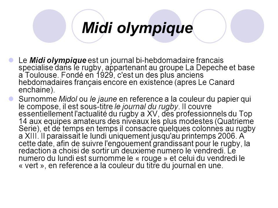 Midi olympique Le Midi olympique est un journal bi-hebdomadaire francais specialise dans le rugby, appartenant au groupe La Depeche et base a Toulouse