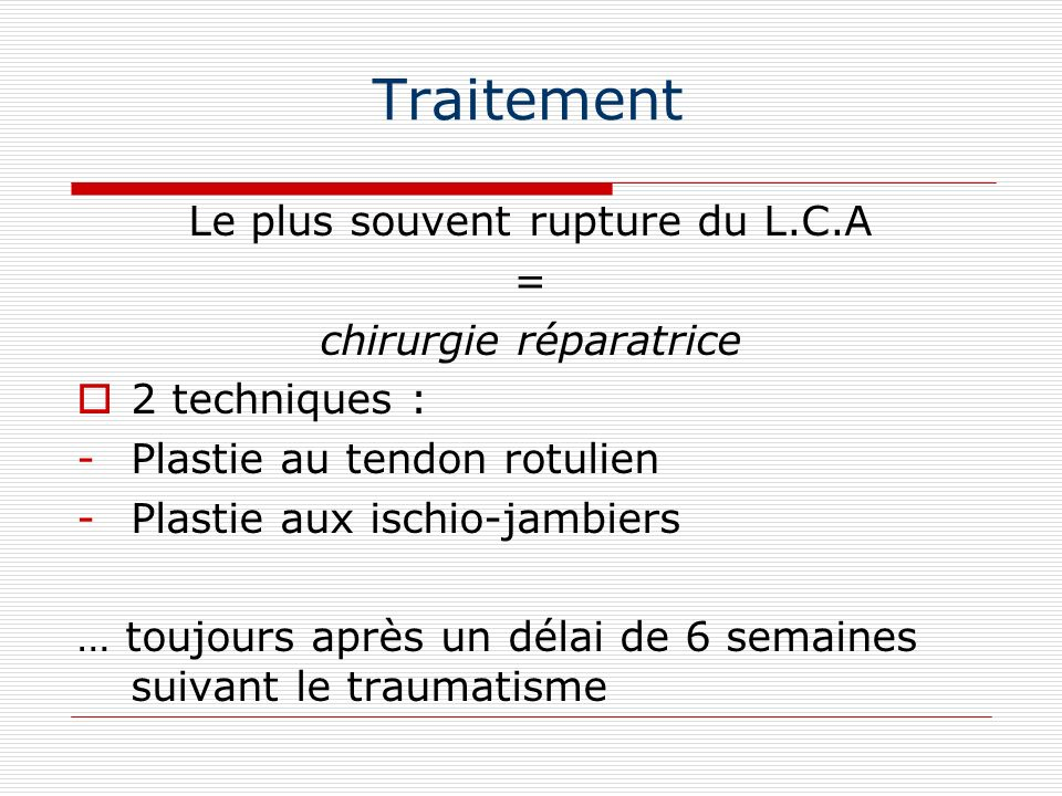 Traitement Le plus souvent rupture du L.C.A = chirurgie réparatrice 2 techniques : -Plastie au tendon rotulien -Plastie aux ischio-jambiers … toujours