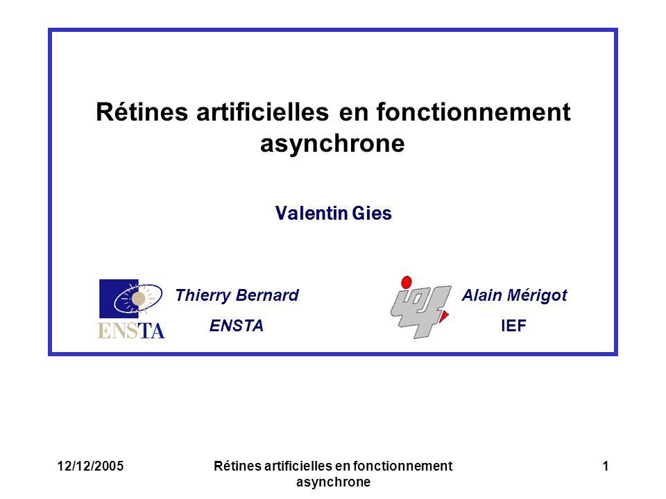 Thierry Bernard ENSTA Alain Mérigot IEF 12/12/2005Rétines artificielles en fonctionnement asynchrone 1 Valentin Gies