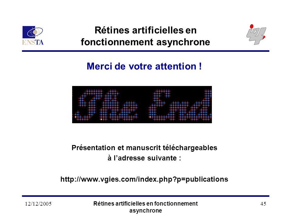 12/12/2005Rétines artificielles en fonctionnement asynchrone 45 Rétines artificielles en fonctionnement asynchrone Merci de votre attention ! Présenta