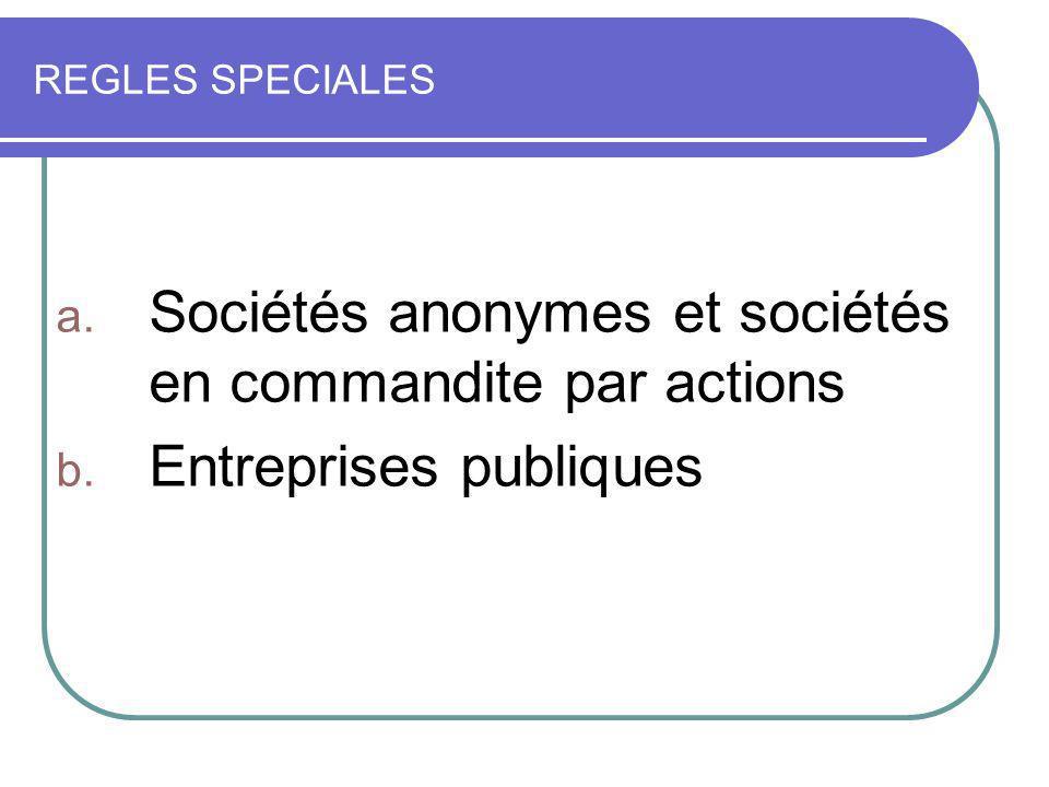 REGLES SPECIALES a. Sociétés anonymes et sociétés en commandite par actions b. Entreprises publiques