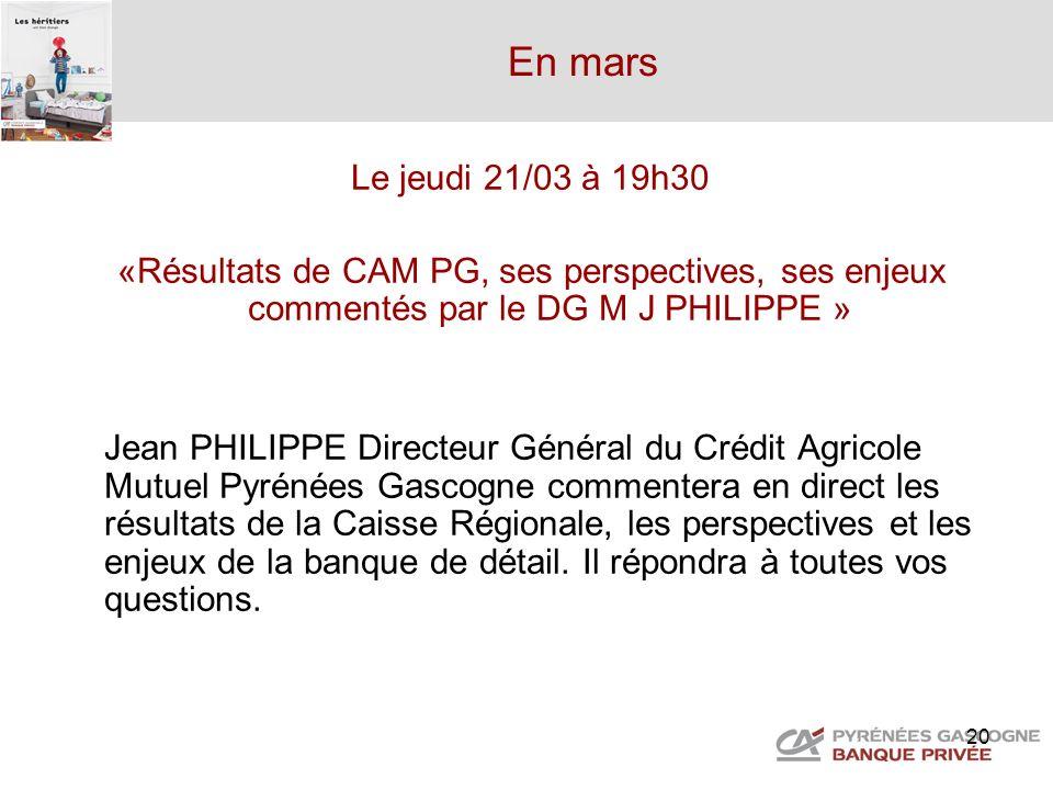 20 En mars Le jeudi 21/03 à 19h30 «Résultats de CAM PG, ses perspectives, ses enjeux commentés par le DG M J PHILIPPE » Jean PHILIPPE Directeur Généra