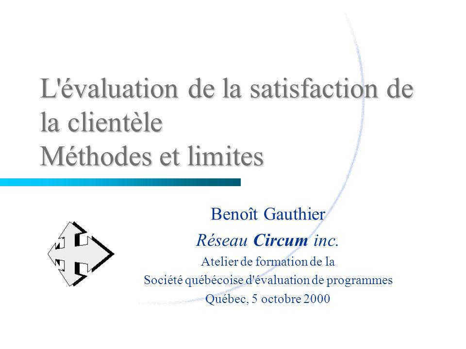 L'évaluation de la satisfaction de la clientèle Méthodes et limites Benoît Gauthier Réseau Circum inc. Atelier de formation de la Société québécoise d