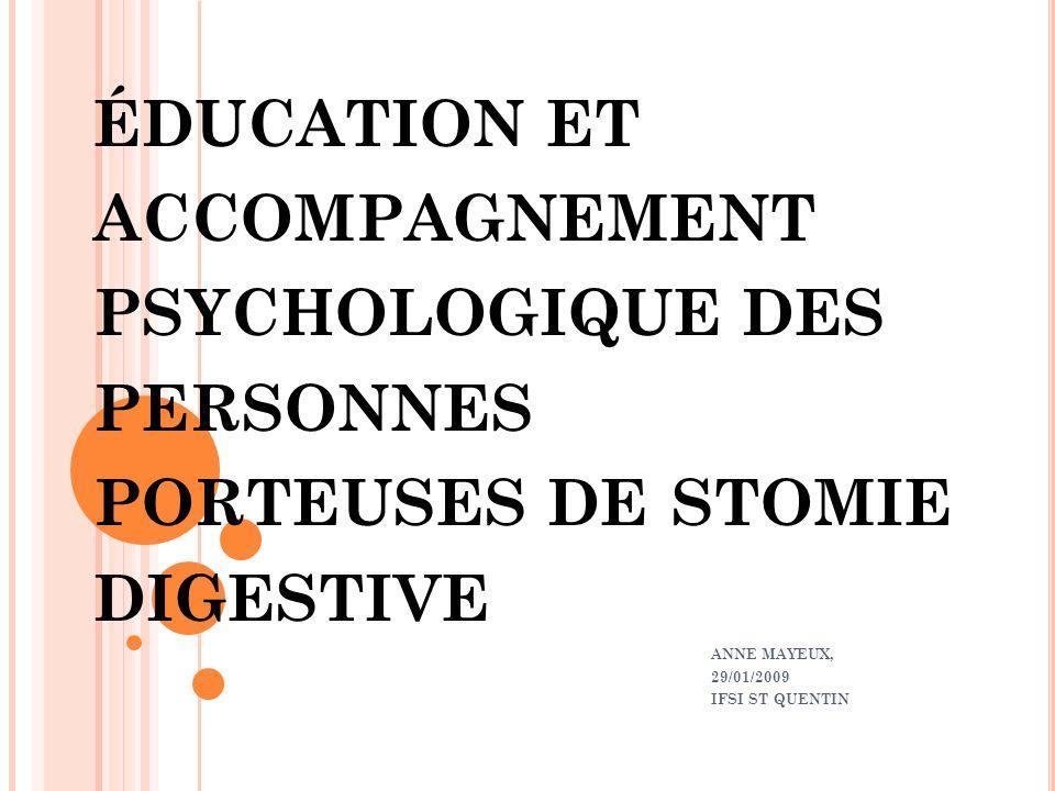 ÉDUCATION ET ACCOMPAGNEMENT PSYCHOLOGIQUE DES PERSONNES PORTEUSES DE STOMIE DIGESTIVE ANNE MAYEUX, 29/01/2009 IFSI ST QUENTIN
