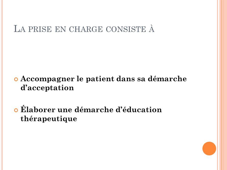 L A PRISE EN CHARGE CONSISTE À Accompagner le patient dans sa démarche dacceptation Élaborer une démarche déducation thérapeutique