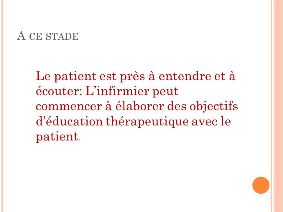 A CE STADE Le patient est près à entendre et à écouter: Linfirmier peut commencer à élaborer des objectifs déducation thérapeutique avec le patient.