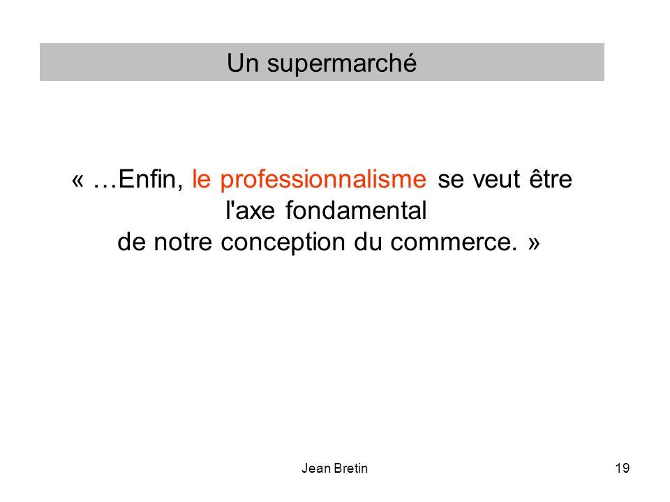 Jean Bretin19 « …Enfin, le professionnalisme se veut être l'axe fondamental de notre conception du commerce. » Un supermarché