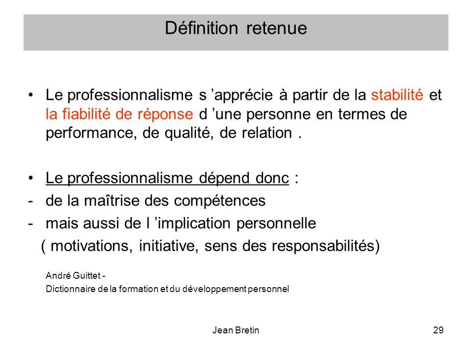 Jean Bretin29 Définition retenue Le professionnalisme s apprécie à partir de la stabilité et la fiabilité de réponse d une personne en termes de perfo