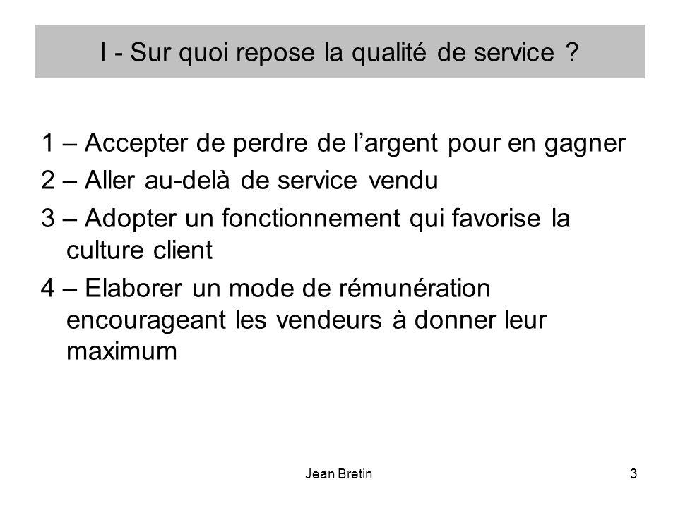 Jean Bretin3 I - Sur quoi repose la qualité de service ? 1 – Accepter de perdre de largent pour en gagner 2 – Aller au-delà de service vendu 3 – Adopt