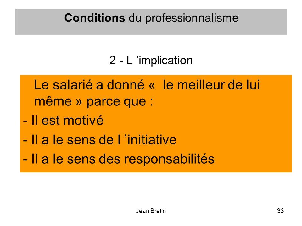 Jean Bretin33 Conditions du professionnalisme 2 - L implication Le salarié a donné « le meilleur de lui même » parce que : - Il est motivé - Il a le s
