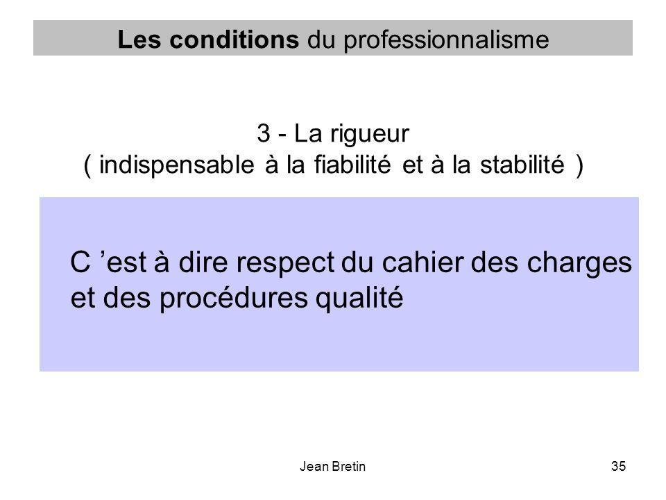 Jean Bretin35 Les conditions du professionnalisme 3 - La rigueur ( indispensable à la fiabilité et à la stabilité ) C est à dire respect du cahier des