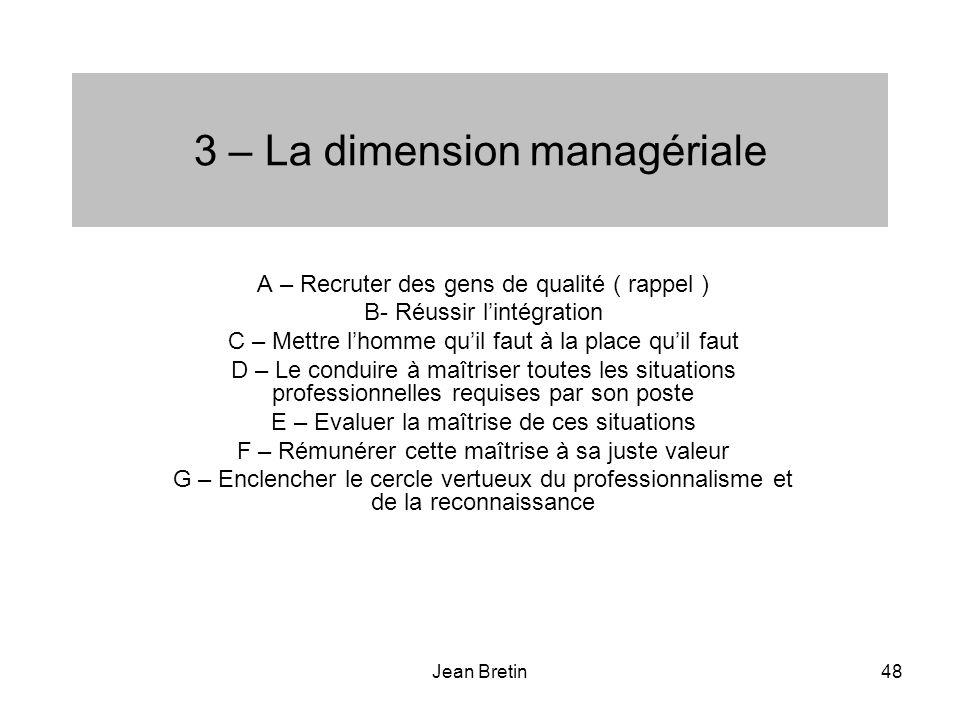 Jean Bretin48 3 – La dimension managériale A – Recruter des gens de qualité ( rappel ) B- Réussir lintégration C – Mettre lhomme quil faut à la place