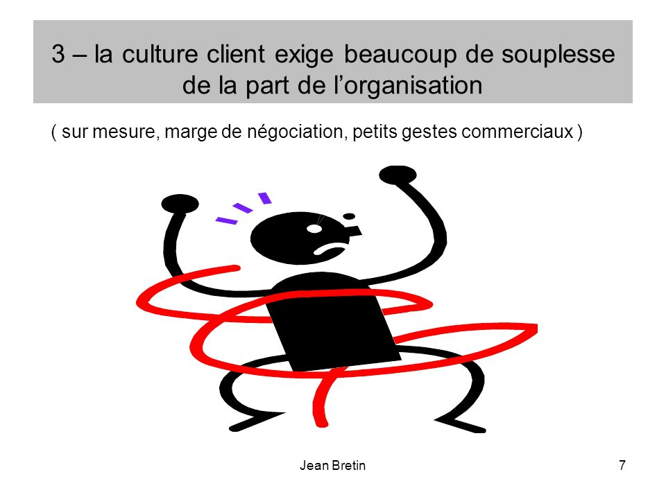 Jean Bretin7 3 – la culture client exige beaucoup de souplesse de la part de lorganisation ( sur mesure, marge de négociation, petits gestes commercia