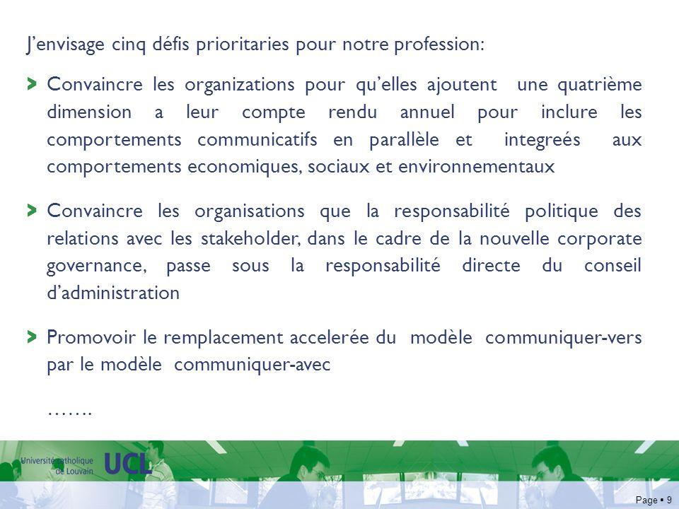 Page 9 Jenvisage cinq défis prioritaries pour notre profession: > Convaincre les organizations pour quelles ajoutent une quatrième dimension a leur compte rendu annuel pour inclure les comportements communicatifs en parallèle et integreés aux comportements economiques, sociaux et environnementaux > Convaincre les organisations que la responsabilité politique des relations avec les stakeholder, dans le cadre de la nouvelle corporate governance, passe sous la responsabilité directe du conseil dadministration > Promovoir le remplacement accelerée du modèle communiquer-vers par le modèle communiquer-avec …….