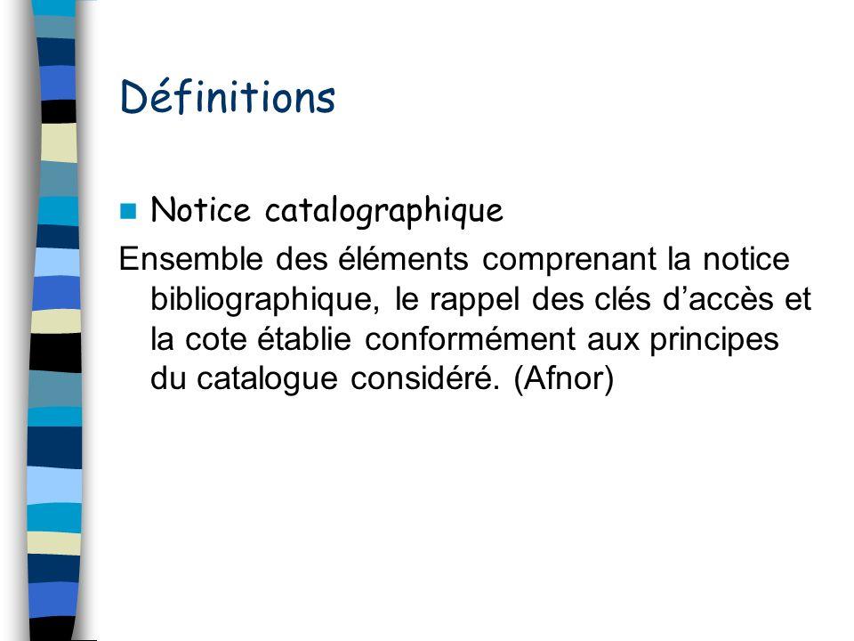 Définitions Notice catalographique Ensemble des éléments comprenant la notice bibliographique, le rappel des clés daccès et la cote établie conforméme