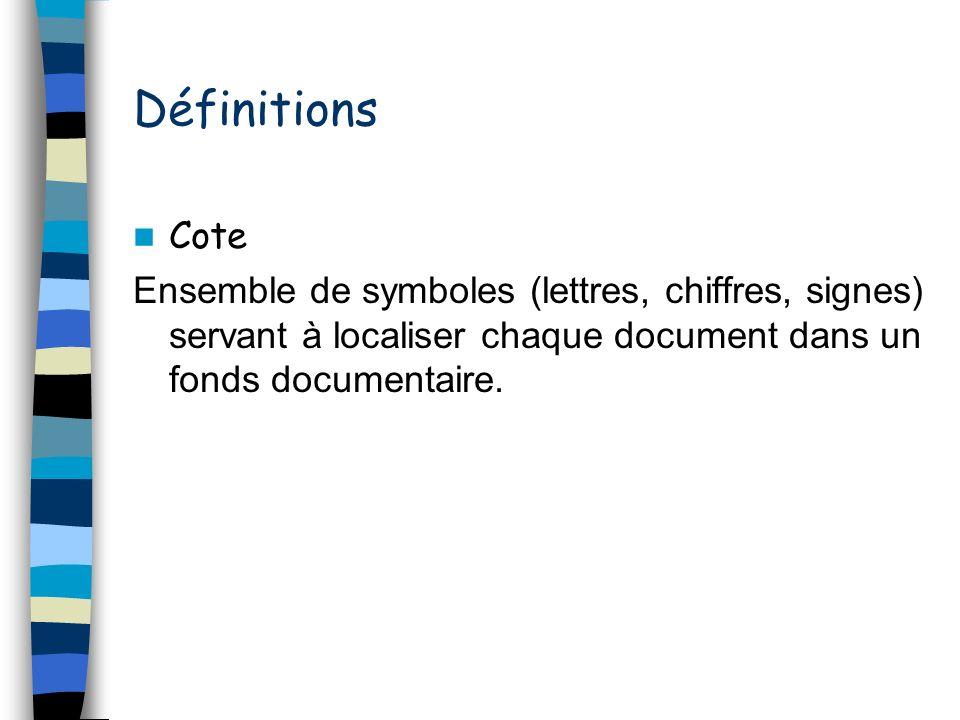 Définitions Cote Ensemble de symboles (lettres, chiffres, signes) servant à localiser chaque document dans un fonds documentaire.