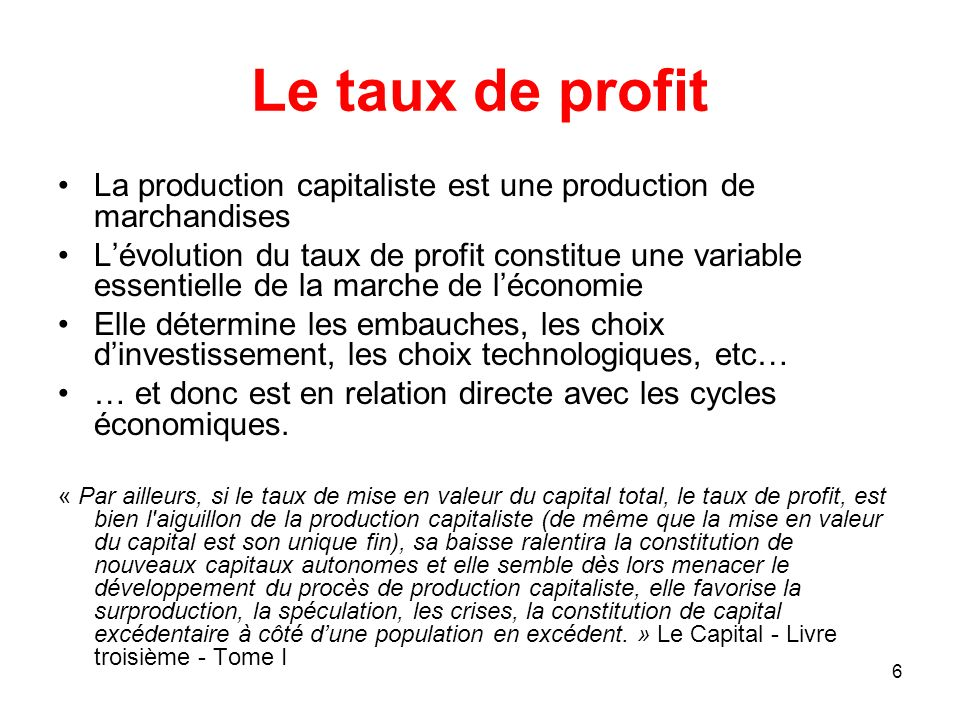 6 Le taux de profit La production capitaliste est une production de marchandises Lévolution du taux de profit constitue une variable essentielle de la
